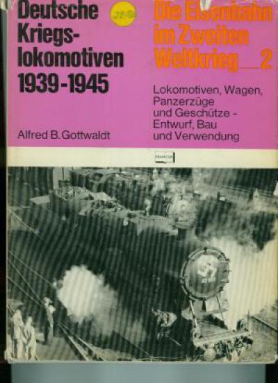 Deutsche Kriegslokomotiven 1939-1945. Lokomotiven, Wagen, Panzerzüge und Geschütze, Entwurf Bau und Verwendung. (JJ1)